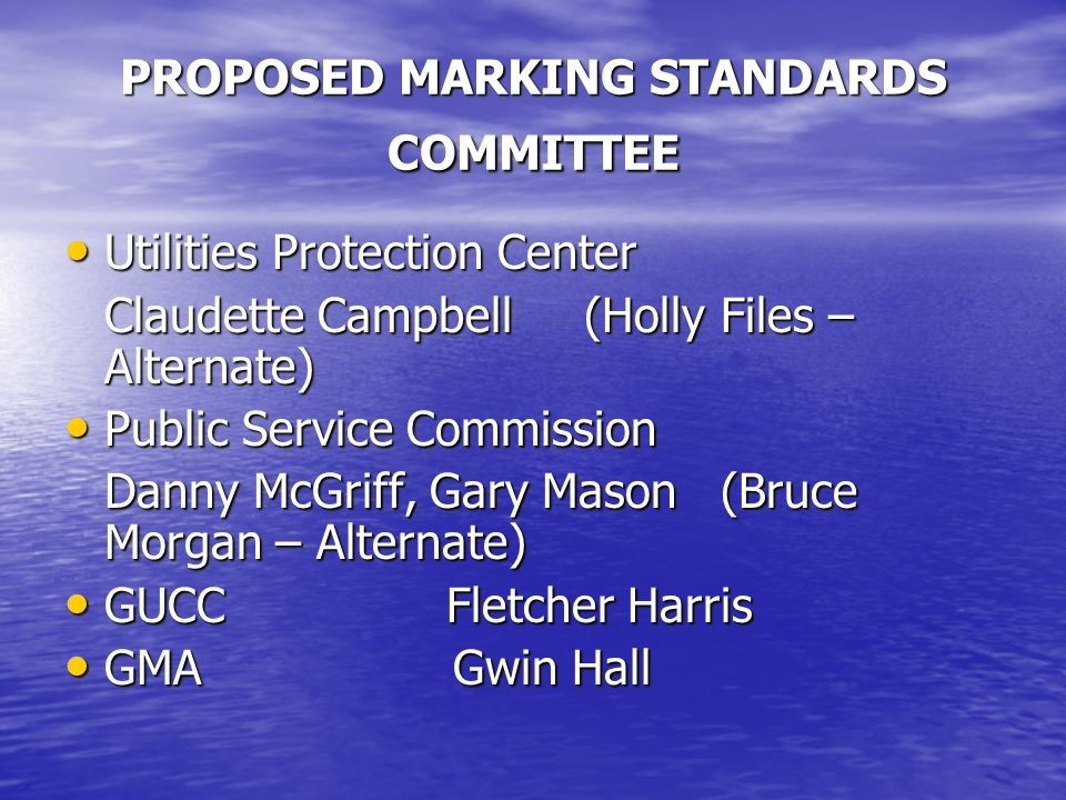 PROPOSED MARKING STANDARDS COMMITTEE Utilities Protection Center Utilities Protection Center Claudette Campbell (Holly Files – Alternate) Public Service Commission Public Service Commission Danny McGriff, Gary Mason (Bruce Morgan – Alternate) GUCC Fletcher Harris GUCC Fletcher Harris GMA Gwin Hall GMA Gwin Hall