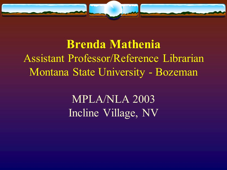 Brenda Mathenia Assistant Professor/Reference Librarian Montana State University - Bozeman MPLA/NLA 2003 Incline Village, NV