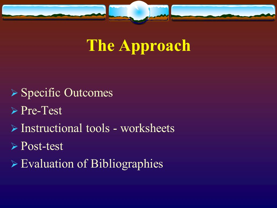 The Approach Specific Outcomes Pre-Test Instructional tools - worksheets Post-test Evaluation of Bibliographies