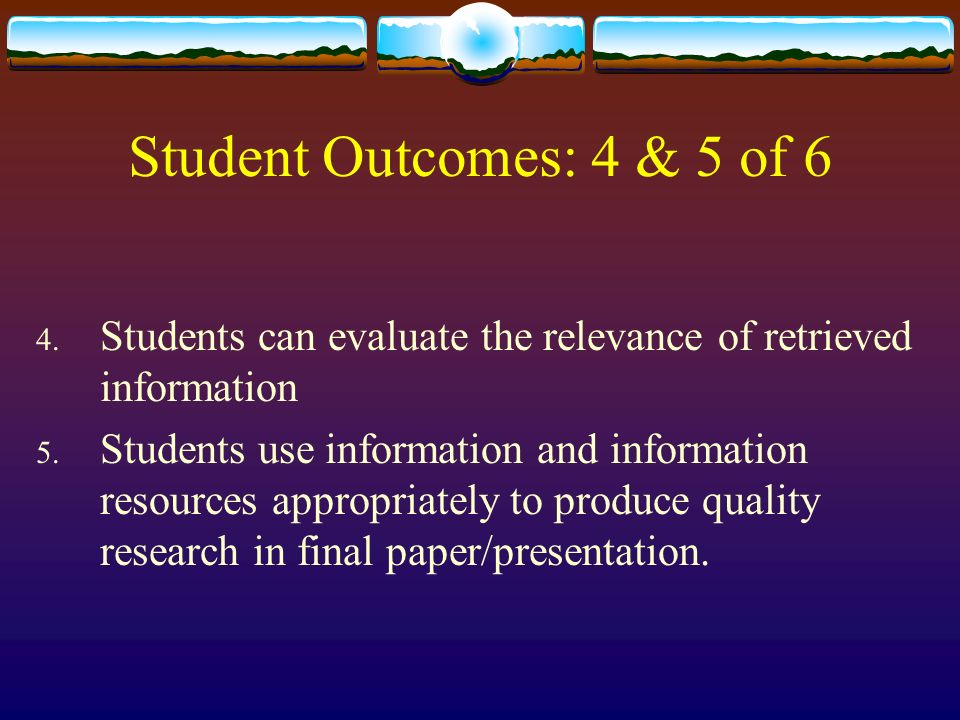 Student Outcomes: 4 & 5 of 6 4. Students can evaluate the relevance of retrieved information 5.