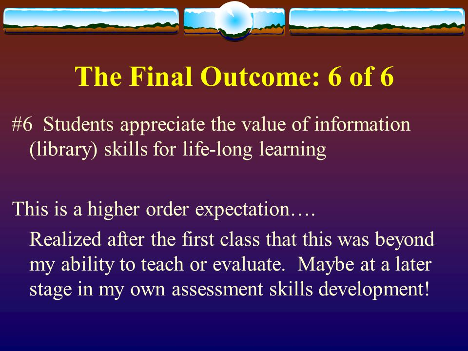 The Final Outcome: 6 of 6 #6 Students appreciate the value of information (library) skills for life-long learning This is a higher order expectation….