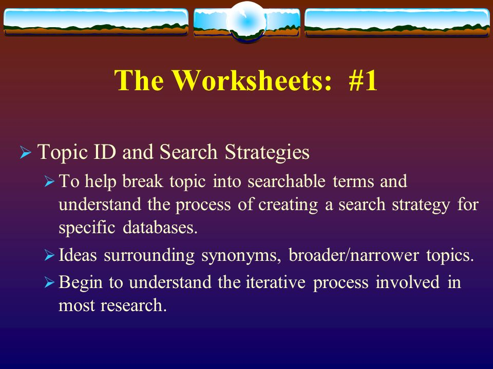 The Worksheets: #1 Topic ID and Search Strategies To help break topic into searchable terms and understand the process of creating a search strategy for specific databases.
