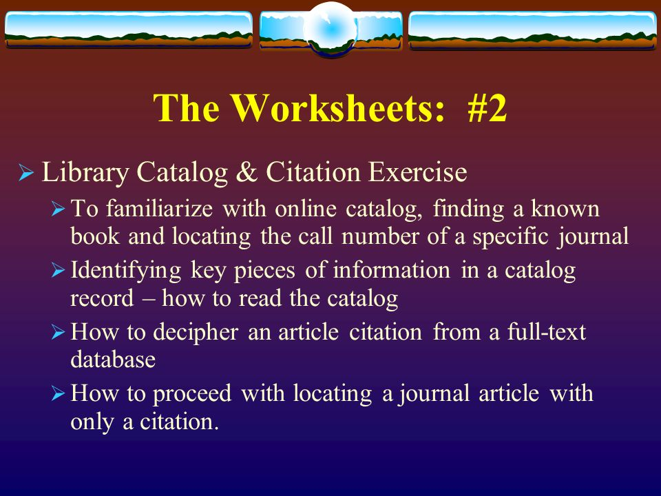 The Worksheets: #2 Library Catalog & Citation Exercise To familiarize with online catalog, finding a known book and locating the call number of a specific journal Identifying key pieces of information in a catalog record – how to read the catalog How to decipher an article citation from a full-text database How to proceed with locating a journal article with only a citation.