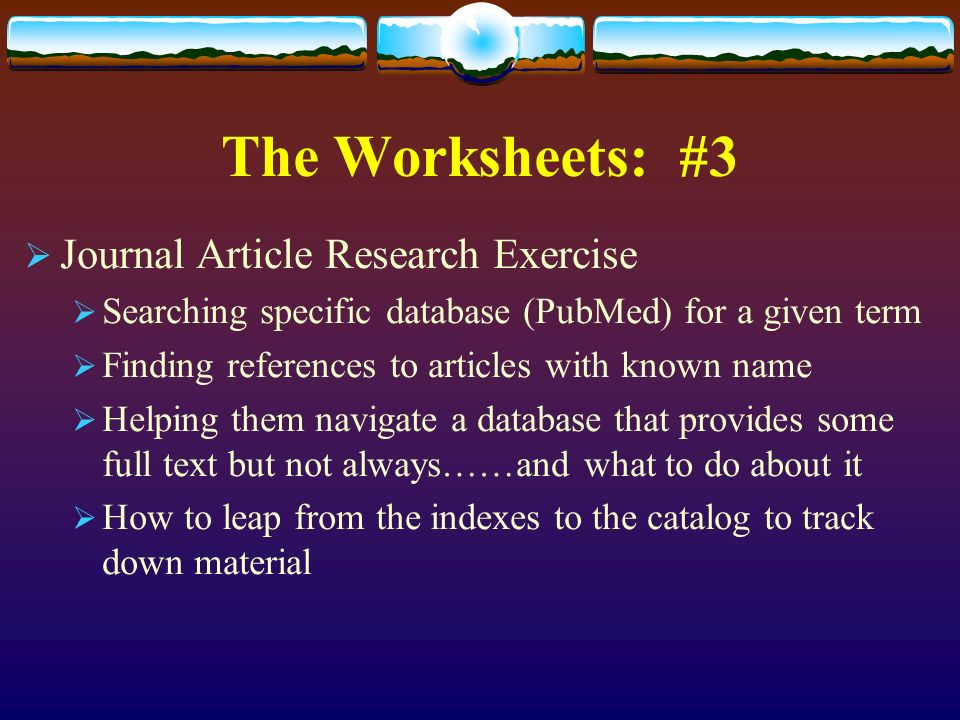 The Worksheets: #3 Journal Article Research Exercise Searching specific database (PubMed) for a given term Finding references to articles with known name Helping them navigate a database that provides some full text but not always……and what to do about it How to leap from the indexes to the catalog to track down material