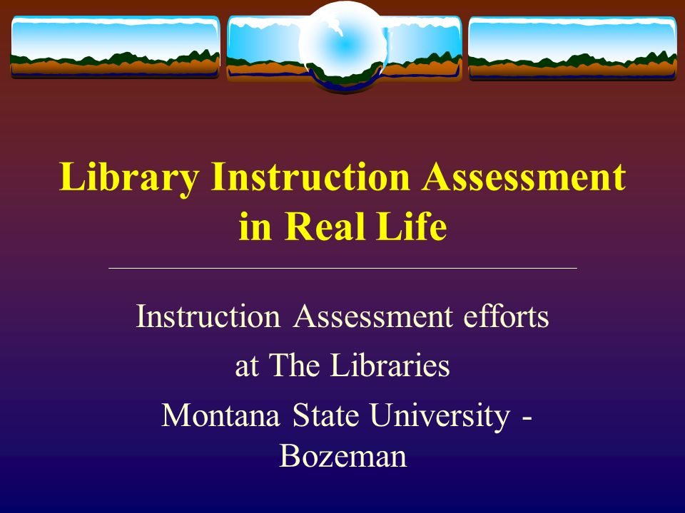 Library Instruction Assessment in Real Life Instruction Assessment efforts at The Libraries Montana State University - Bozeman