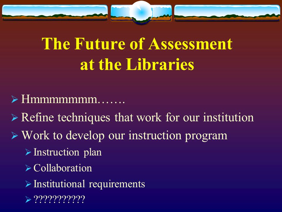 The Future of Assessment at the Libraries Hmmmmmmm…….