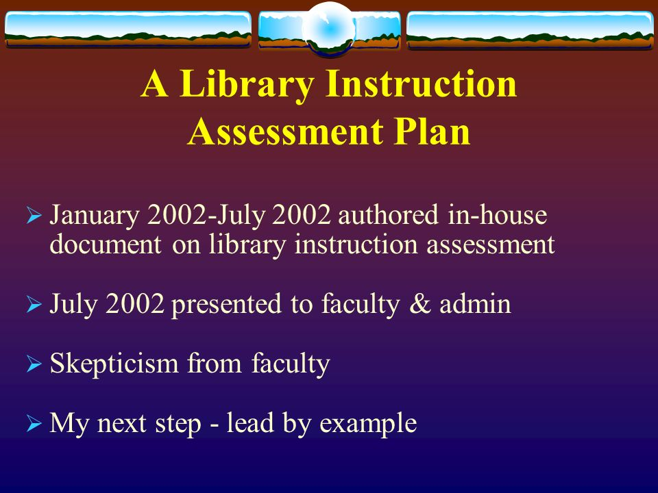 A Library Instruction Assessment Plan January 2002-July 2002 authored in-house document on library instruction assessment July 2002 presented to faculty & admin Skepticism from faculty My next step - lead by example