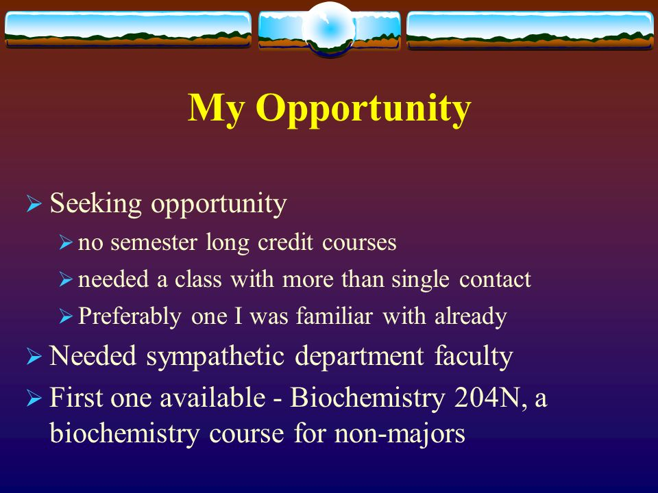 My Opportunity Seeking opportunity no semester long credit courses needed a class with more than single contact Preferably one I was familiar with already Needed sympathetic department faculty First one available - Biochemistry 204N, a biochemistry course for non-majors