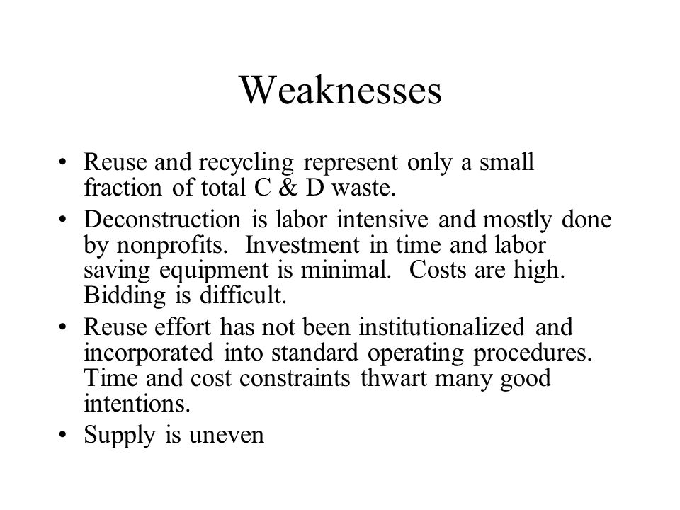 Weaknesses Reuse and recycling represent only a small fraction of total C & D waste.