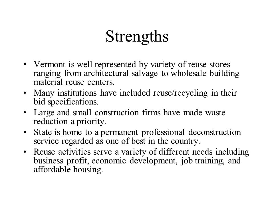 Strengths Vermont is well represented by variety of reuse stores ranging from architectural salvage to wholesale building material reuse centers.