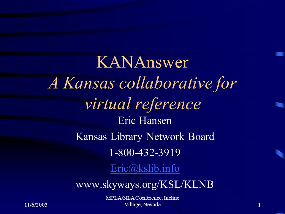 11/6/2003 MPLA/NLA Conference, Incline Village, Nevada1 KANAnswer A Kansas collaborative for virtual reference Eric Hansen Kansas Library Network Board 1-800-432-3919 Eric@kslib.info www.skyways.org/KSL/KLNB