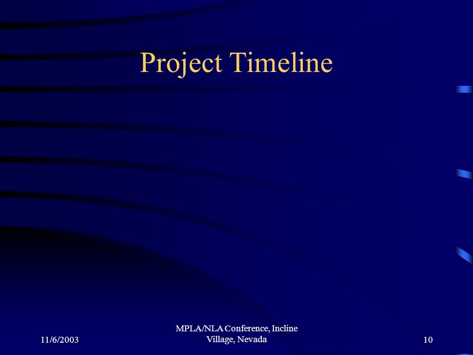 11/6/2003 MPLA/NLA Conference, Incline Village, Nevada10 Project Timeline