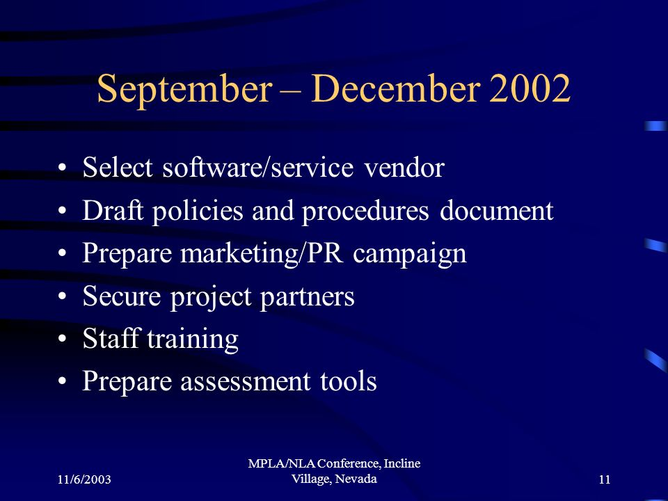11/6/2003 MPLA/NLA Conference, Incline Village, Nevada11 September – December 2002 Select software/service vendor Draft policies and procedures document Prepare marketing/PR campaign Secure project partners Staff training Prepare assessment tools