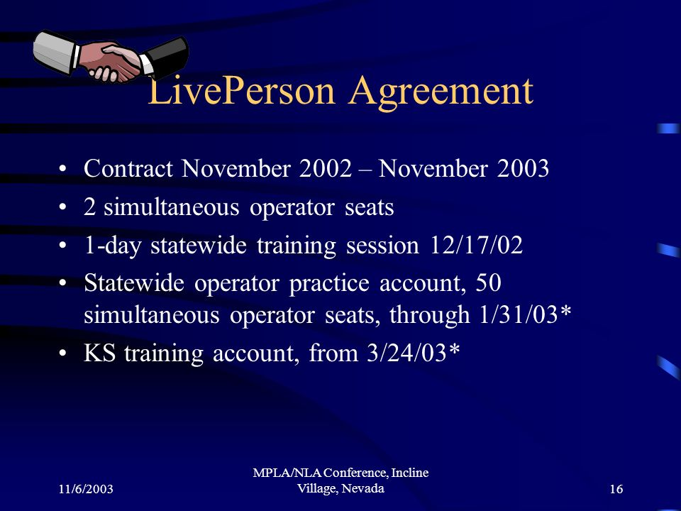 11/6/2003 MPLA/NLA Conference, Incline Village, Nevada16 LivePerson Agreement Contract November 2002 – November 2003 2 simultaneous operator seats 1-day statewide training session 12/17/02 Statewide operator practice account, 50 simultaneous operator seats, through 1/31/03* KS training account, from 3/24/03*