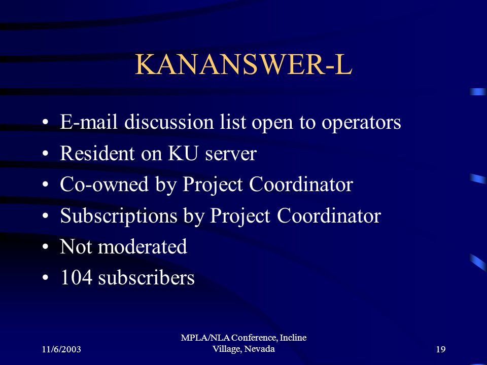 11/6/2003 MPLA/NLA Conference, Incline Village, Nevada19 KANANSWER-L E-mail discussion list open to operators Resident on KU server Co-owned by Project Coordinator Subscriptions by Project Coordinator Not moderated 104 subscribers