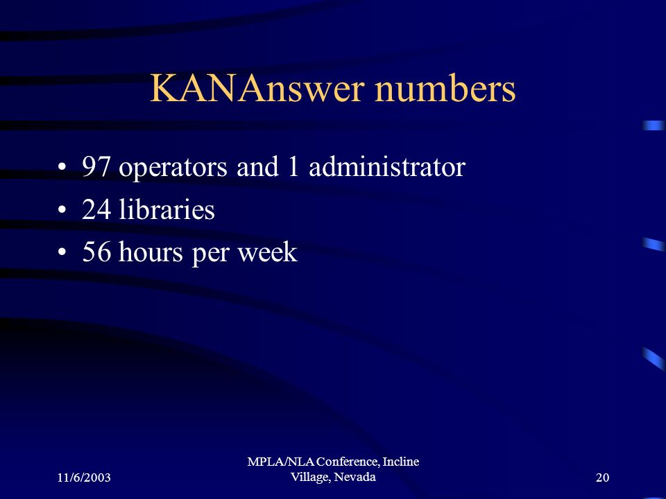 11/6/2003 MPLA/NLA Conference, Incline Village, Nevada20 KANAnswer numbers 97 operators and 1 administrator 24 libraries 56 hours per week