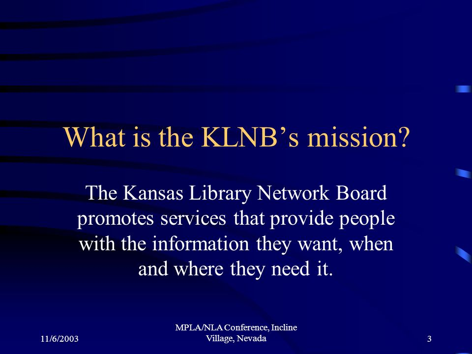 11/6/2003 MPLA/NLA Conference, Incline Village, Nevada3 What is the KLNBs mission.