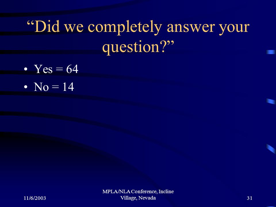 11/6/2003 MPLA/NLA Conference, Incline Village, Nevada31 Did we completely answer your question.