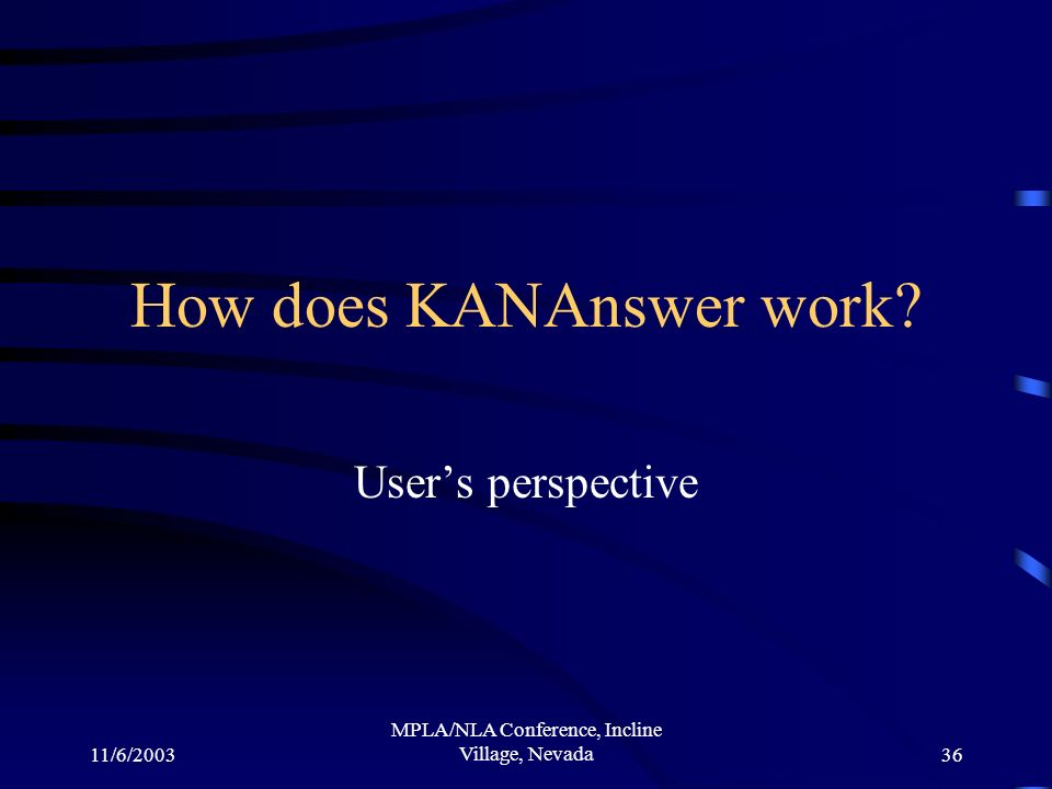 11/6/2003 MPLA/NLA Conference, Incline Village, Nevada36 How does KANAnswer work Users perspective