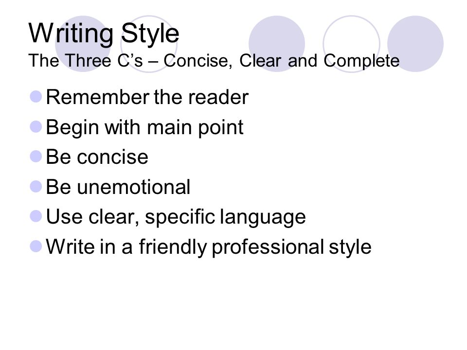 Writing Style The Three Cs – Concise, Clear and Complete Remember the reader Begin with main point Be concise Be unemotional Use clear, specific language Write in a friendly professional style