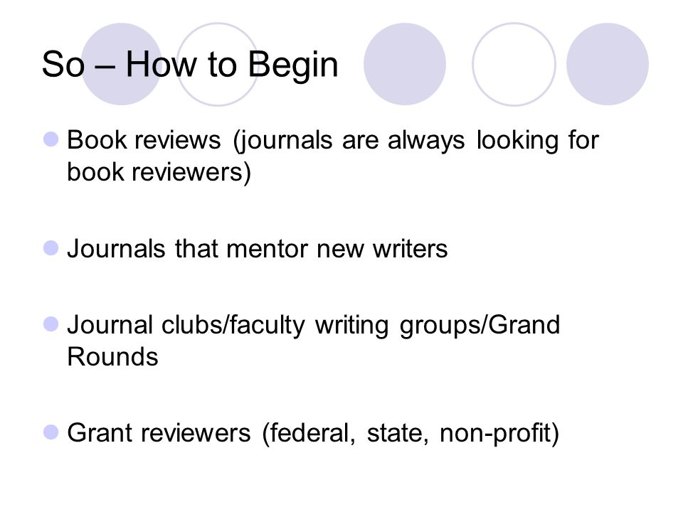 So – How to Begin Book reviews (journals are always looking for book reviewers) Journals that mentor new writers Journal clubs/faculty writing groups/Grand Rounds Grant reviewers (federal, state, non-profit)