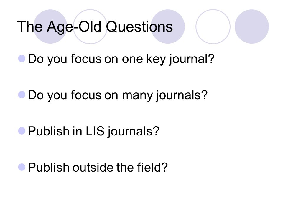 The Age-Old Questions Do you focus on one key journal.