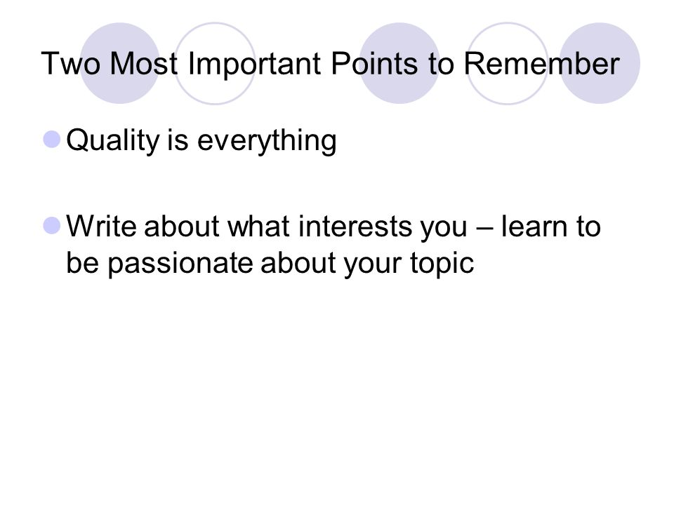 Two Most Important Points to Remember Quality is everything Write about what interests you – learn to be passionate about your topic