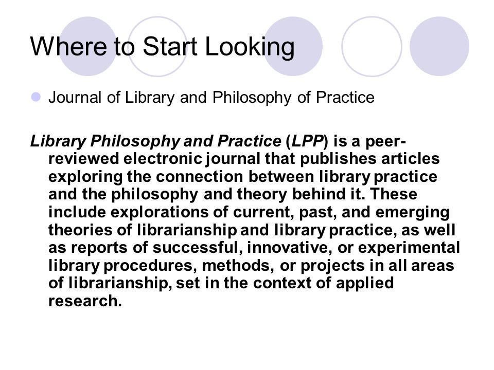 Where to Start Looking Journal of Library and Philosophy of Practice Library Philosophy and Practice (LPP) is a peer- reviewed electronic journal that publishes articles exploring the connection between library practice and the philosophy and theory behind it.