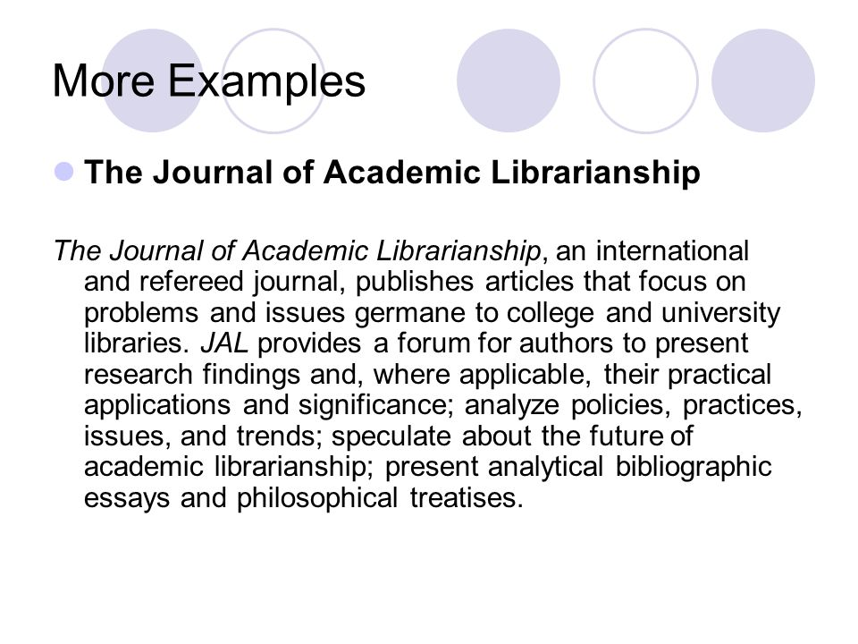 More Examples The Journal of Academic Librarianship The Journal of Academic Librarianship, an international and refereed journal, publishes articles that focus on problems and issues germane to college and university libraries.
