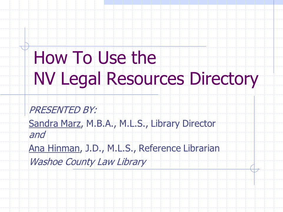 How To Use the NV Legal Resources Directory PRESENTED BY: Sandra Marz, M.B.A., M.L.S., Library Director and Ana Hinman, J.D., M.L.S., Reference Librarian Washoe County Law Library