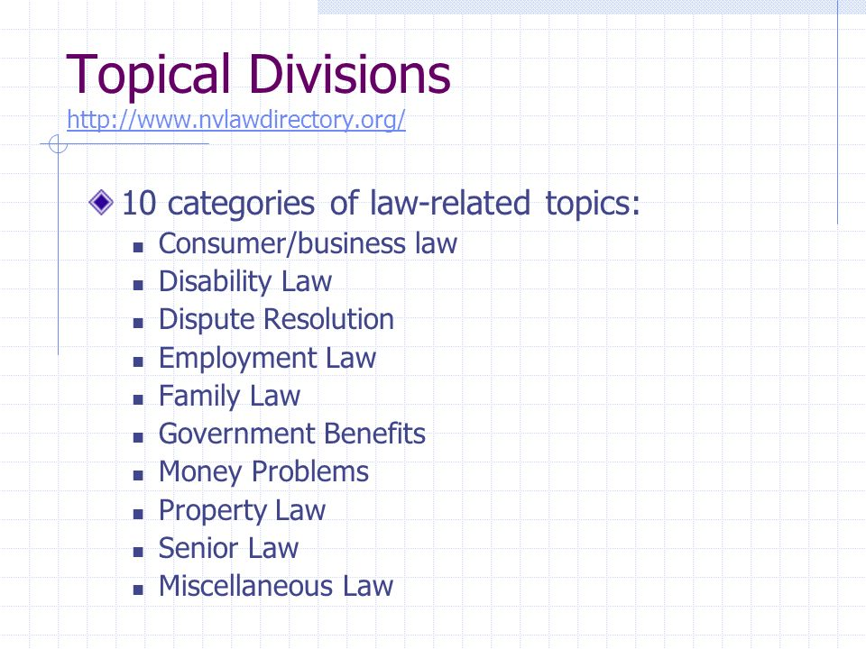 Topical Divisions http://www.nvlawdirectory.org/ http://www.nvlawdirectory.org/ 10 categories of law-related topics: Consumer/business law Disability Law Dispute Resolution Employment Law Family Law Government Benefits Money Problems Property Law Senior Law Miscellaneous Law