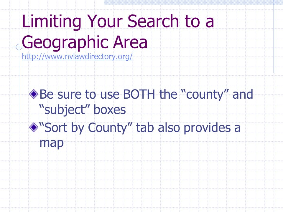 Limiting Your Search to a Geographic Area http://www.nvlawdirectory.org/ http://www.nvlawdirectory.org/ Be sure to use BOTH the county and subject boxes Sort by County tab also provides a map