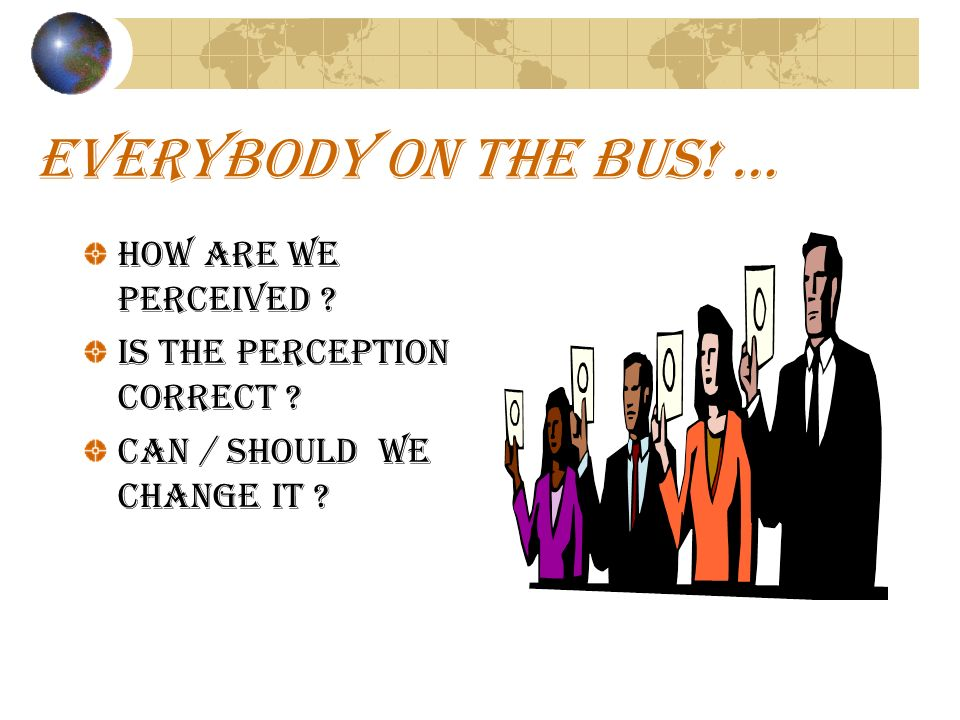 EVERYBODY ON THE BUS. … How are we perceived . Is the perception correct .
