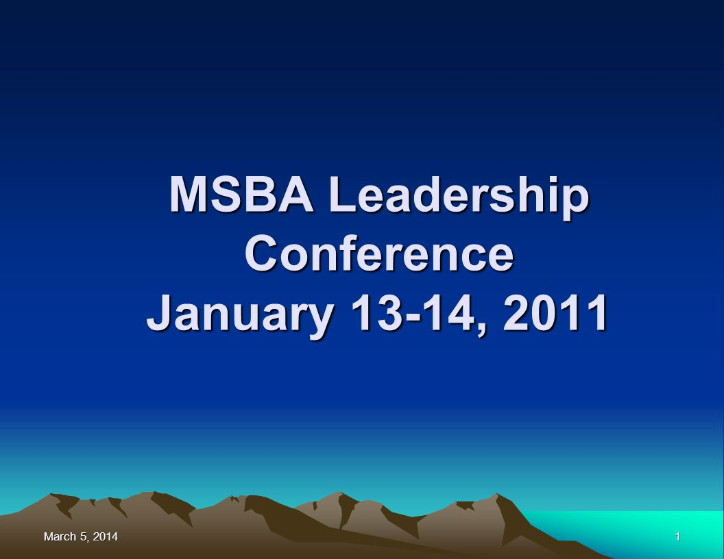March 5, 2014March 5, 2014March 5, 20141 MSBA Leadership Conference January 13-14, 2011