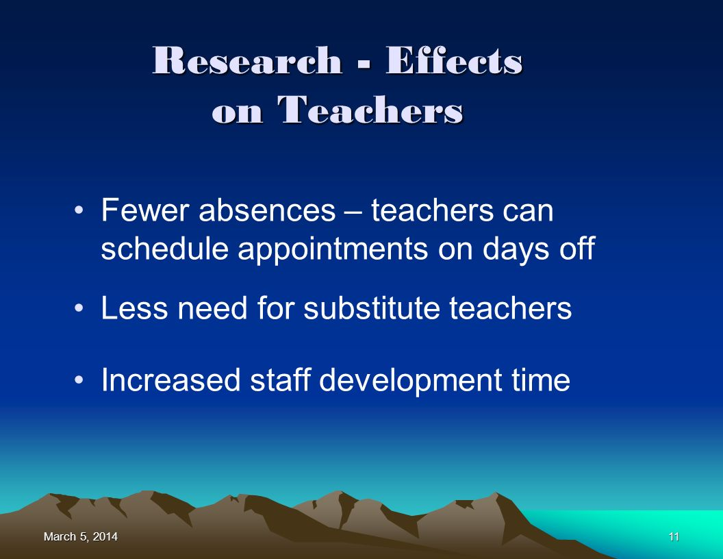 March 5, 2014March 5, 2014March 5, 201411 Research - Effects on Teachers Fewer absences – teachers can schedule appointments on days off Less need for substitute teachers Increased staff development time