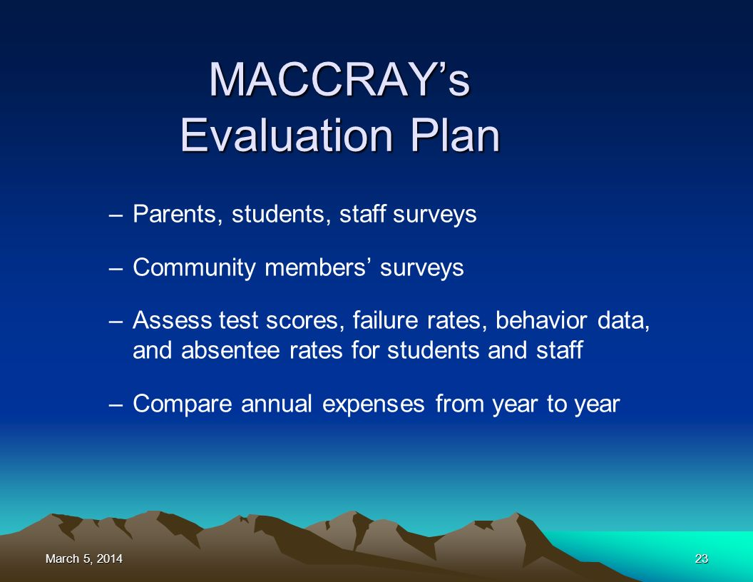 March 5, 2014March 5, 2014March 5, 201423 –Parents, students, staff surveys –Community members surveys –Assess test scores, failure rates, behavior data, and absentee rates for students and staff –Compare annual expenses from year to year MACCRAYs Evaluation Plan