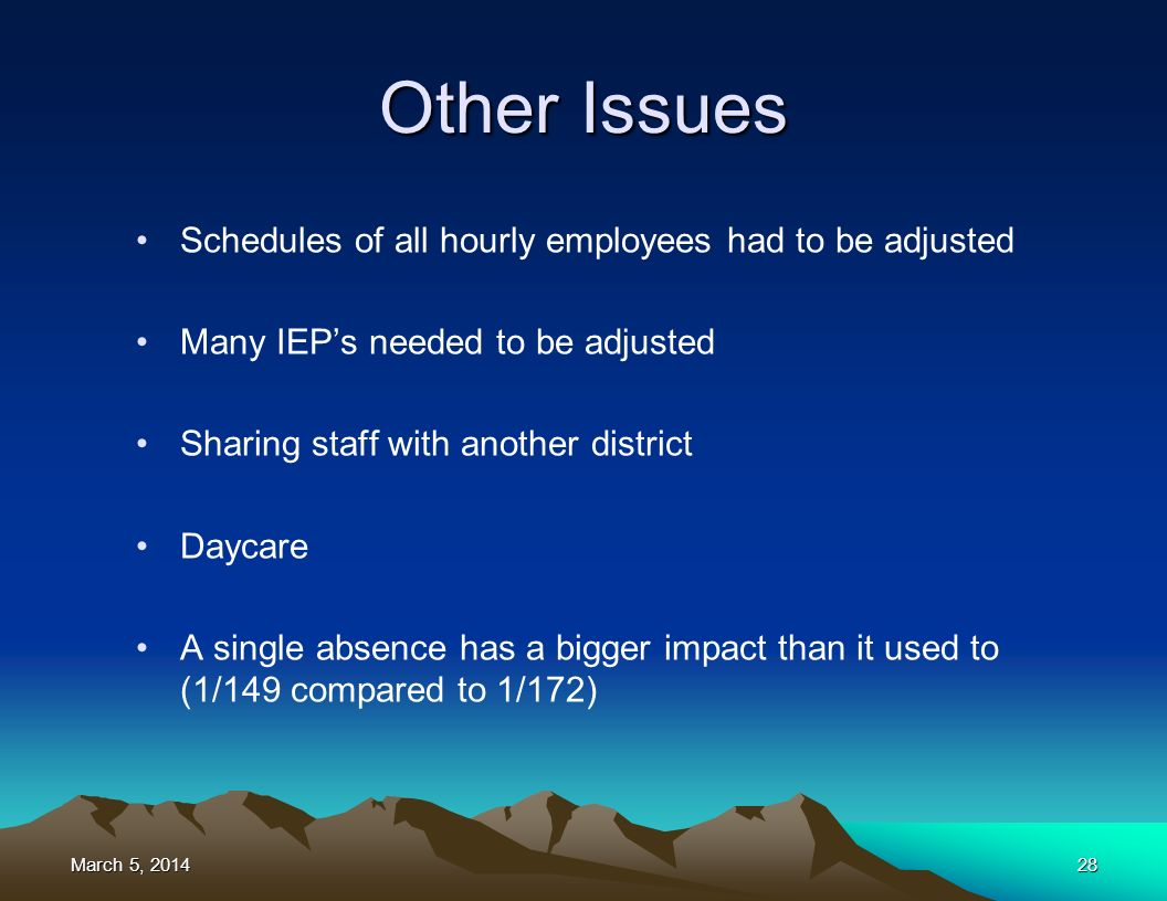 March 5, 2014March 5, 2014March 5, 201428 Other Issues Schedules of all hourly employees had to be adjusted Many IEPs needed to be adjusted Sharing staff with another district Daycare A single absence has a bigger impact than it used to (1/149 compared to 1/172)