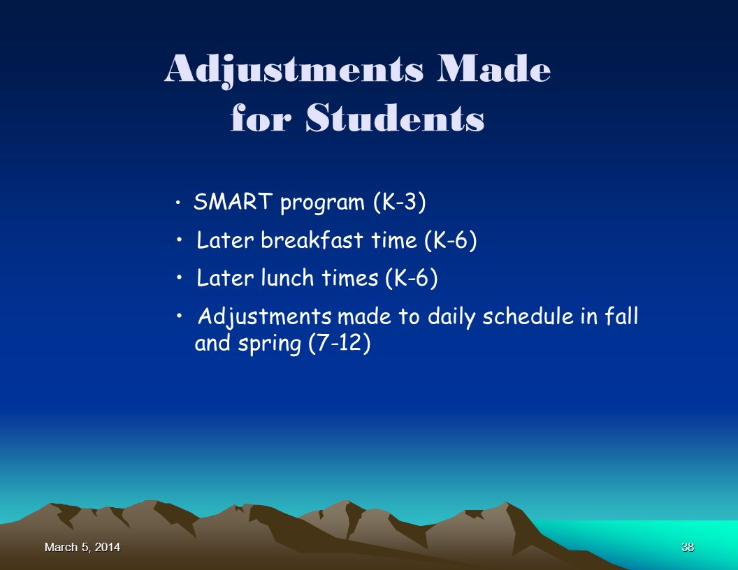 March 5, 2014March 5, 2014March 5, 201438 Adjustments Made for Students SMART program (K-3) Later breakfast time (K-6) Later lunch times (K-6) Adjustments made to daily schedule in fall and spring (7-12)