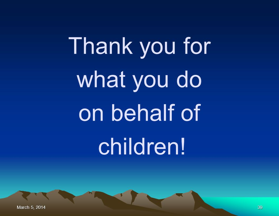 March 5, 2014March 5, 2014March 5, 201439 Thank you for what you do on behalf of children!
