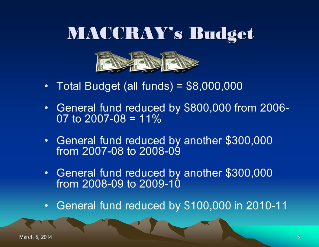 5 MACCRAYs Budget Total Budget (all funds) = $8,000,000 General fund reduced by $800,000 from 2006- 07 to 2007-08 = 11% General fund reduced by another $300,000 from 2007-08 to 2008-09 General fund reduced by another $300,000 from 2008-09 to 2009-10 General fund reduced by $100,000 in 2010-11