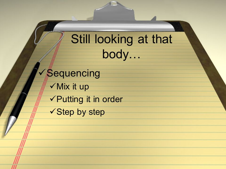 Still looking at that body… Sequencing Mix it up Putting it in order Step by step