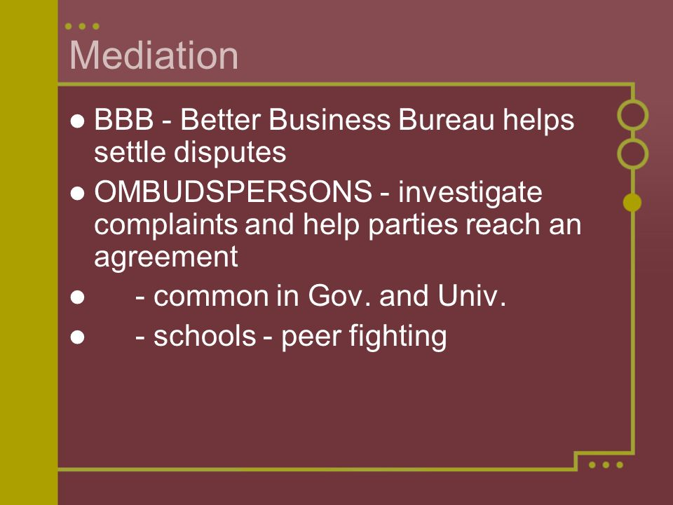 Mediation BBB - Better Business Bureau helps settle disputes OMBUDSPERSONS - investigate complaints and help parties reach an agreement - common in Gov.