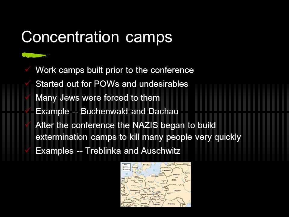 Concentration camps Work camps built prior to the conference Started out for POWs and undesirables Many Jews were forced to them Example -- Buchenwald and Dachau After the conference the NAZIS began to build extermination camps to kill many people very quickly Examples -- Treblinka and Auschwitz