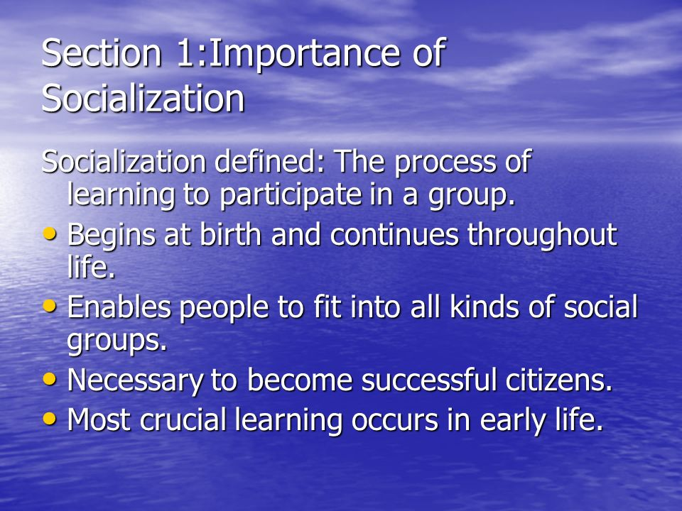 Section 1:Importance of Socialization Socialization defined: The process of learning to participate in a group.