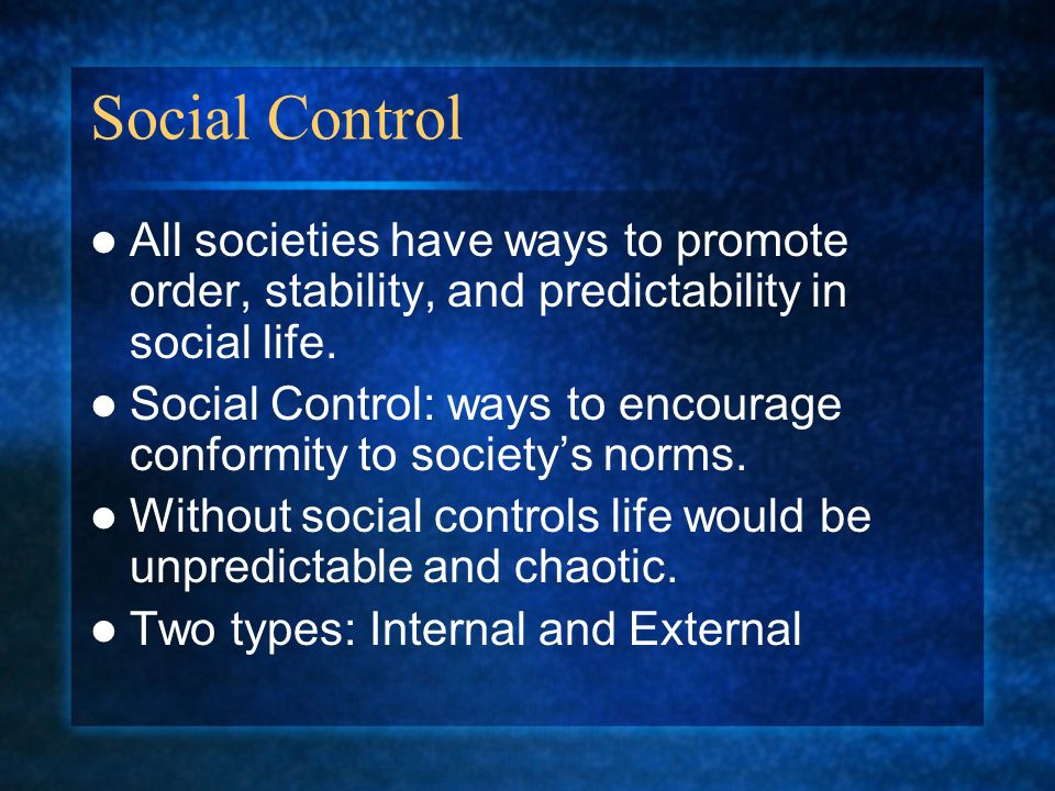 Social Control All societies have ways to promote order, stability, and predictability in social life.