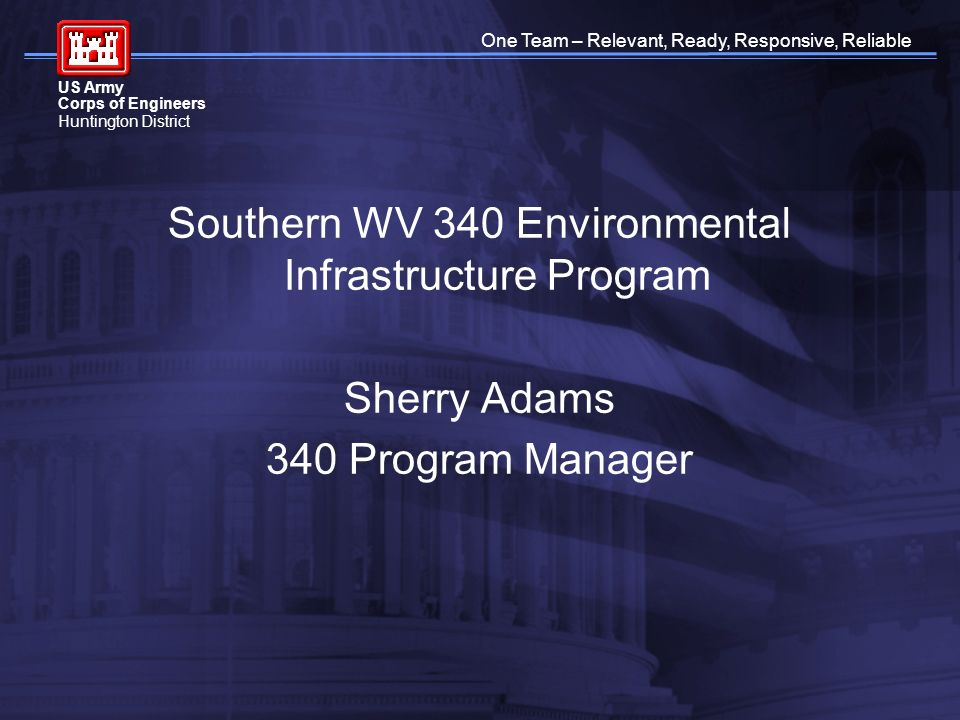 One Team – Relevant, Ready, Responsive, Reliable US Army Corps of Engineers Huntington District Southern WV 340 Environmental Infrastructure Program Sherry Adams 340 Program Manager