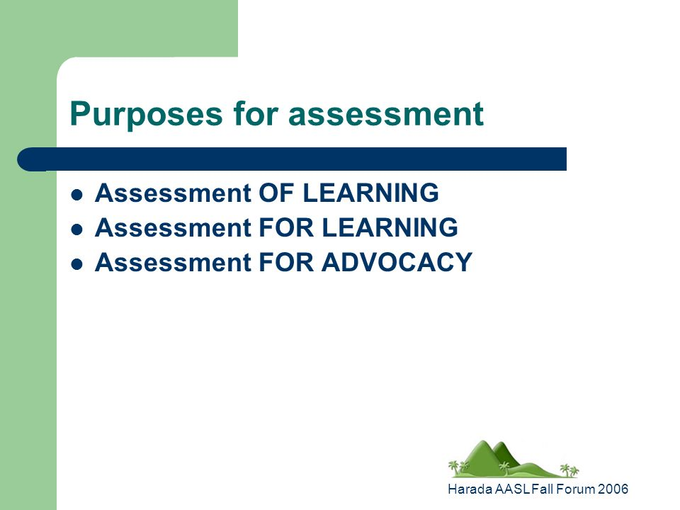 Harada AASL Fall Forum 2006 Purposes for assessment Assessment OF LEARNING Assessment FOR LEARNING Assessment FOR ADVOCACY