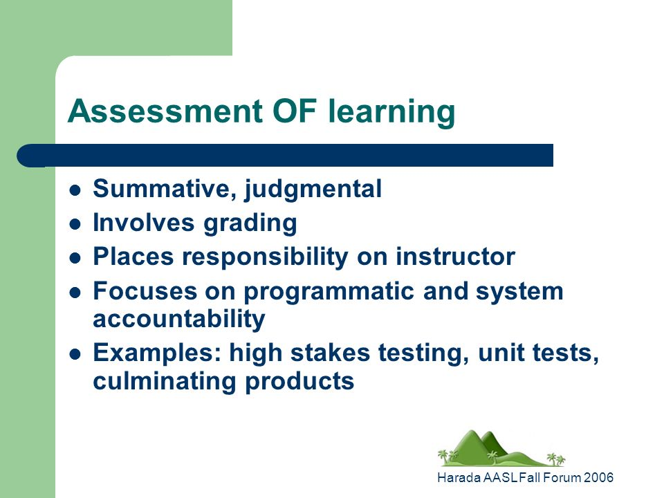 Harada AASL Fall Forum 2006 Assessment OF learning Summative, judgmental Involves grading Places responsibility on instructor Focuses on programmatic and system accountability Examples: high stakes testing, unit tests, culminating products