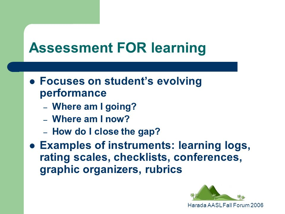 Harada AASL Fall Forum 2006 Assessment FOR learning Focuses on students evolving performance – Where am I going.