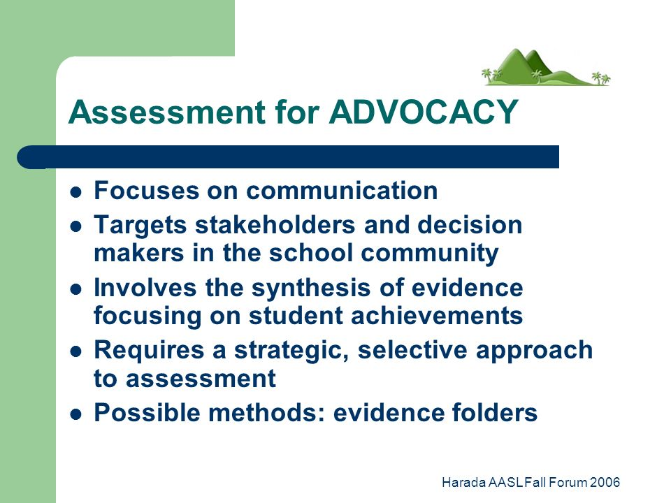 Harada AASL Fall Forum 2006 Assessment for ADVOCACY Focuses on communication Targets stakeholders and decision makers in the school community Involves the synthesis of evidence focusing on student achievements Requires a strategic, selective approach to assessment Possible methods: evidence folders